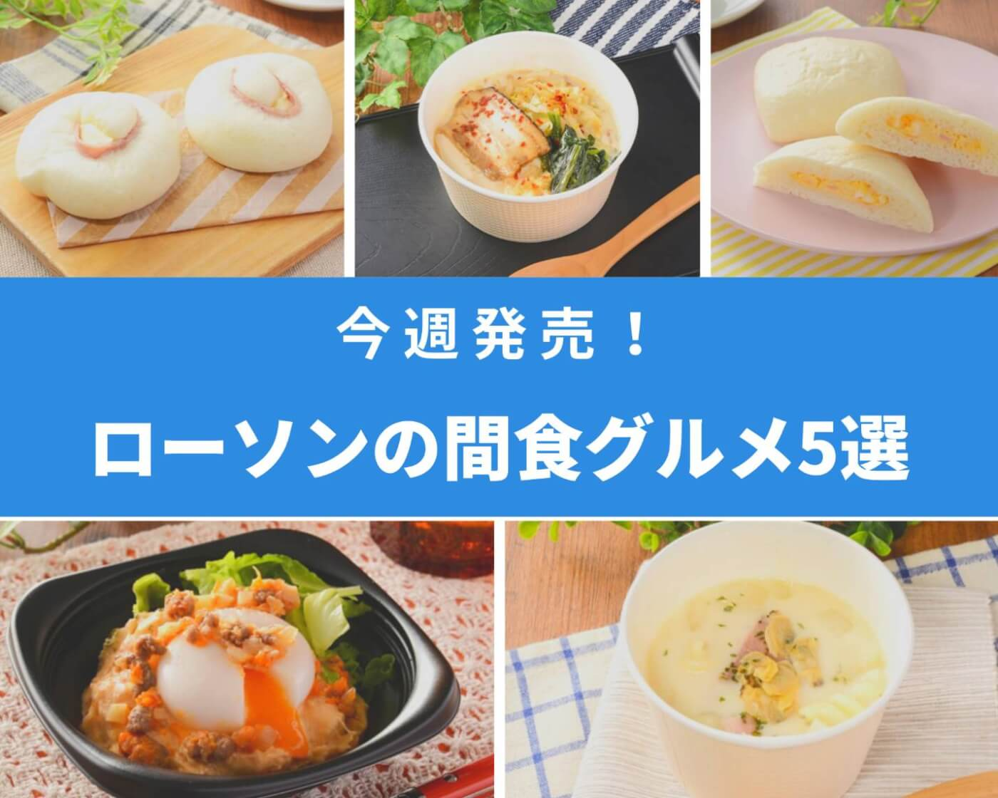 【ローソン新商品】ちょこっと食べたいときに♪小腹を満たしてくれるグルメ5選
